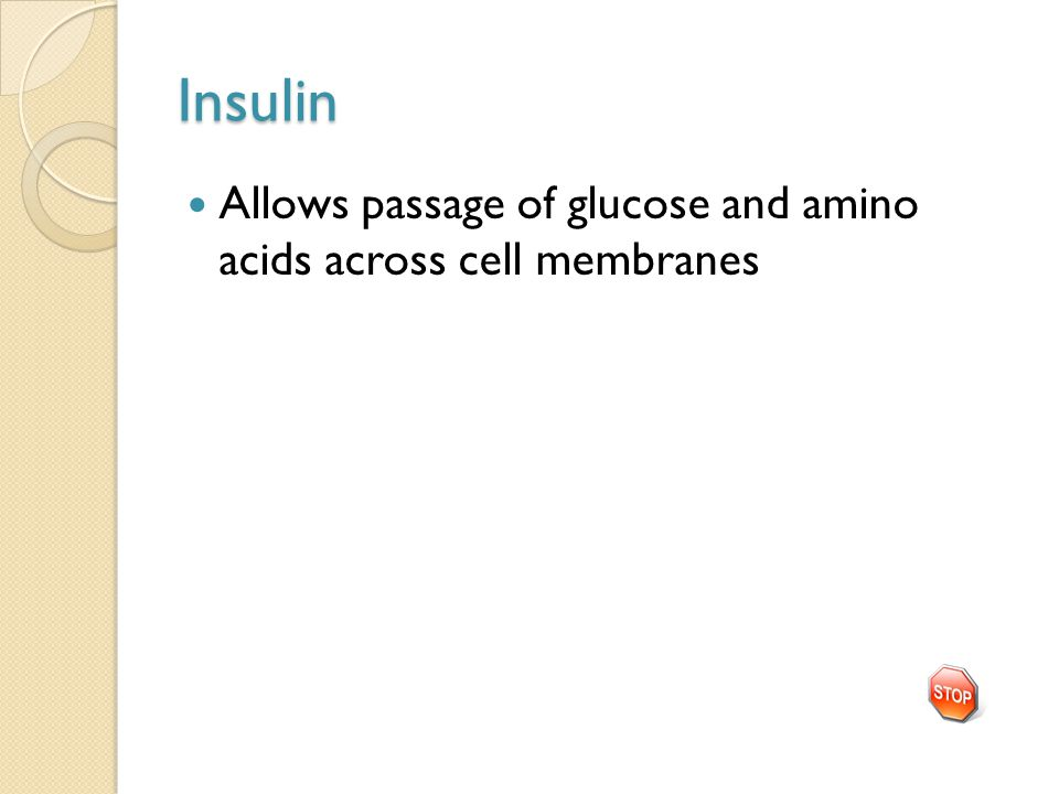 Insulin Allows passage of glucose and amino acids across cell membranes