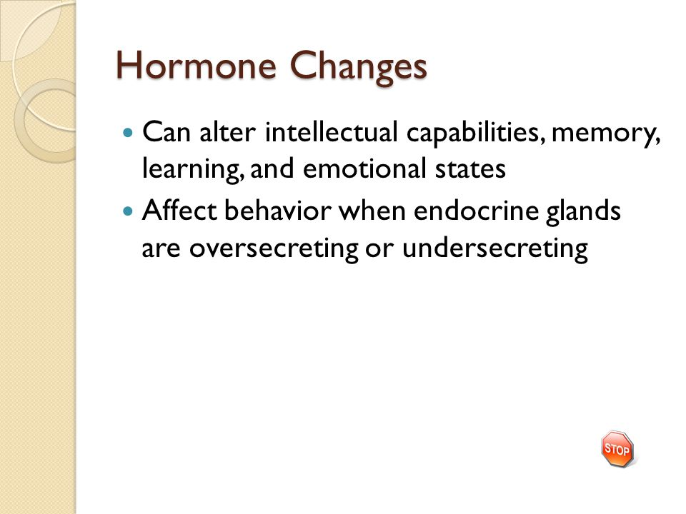Hormone Changes Can alter intellectual capabilities, memory, learning, and emotional states Affect behavior when endocrine glands are oversecreting or undersecreting