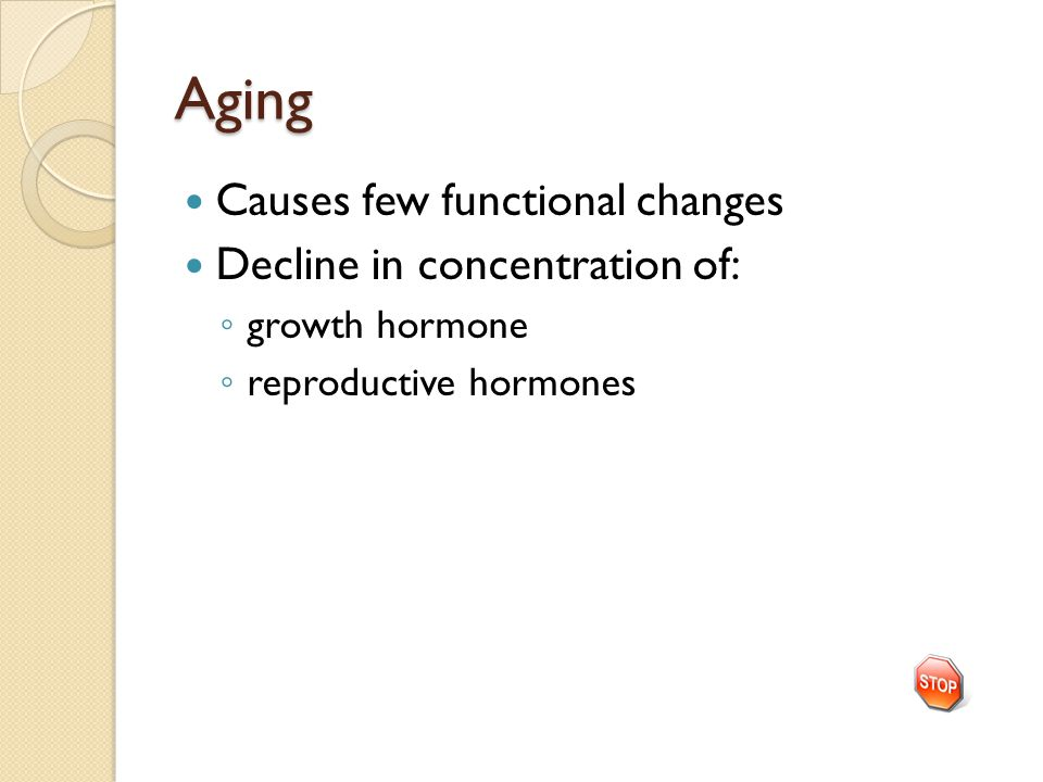 Aging Causes few functional changes Decline in concentration of: ◦ growth hormone ◦ reproductive hormones