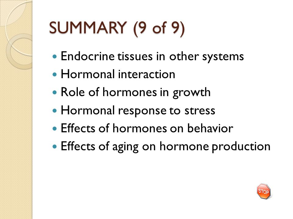 SUMMARY (9 of 9) Endocrine tissues in other systems Hormonal interaction Role of hormones in growth Hormonal response to stress Effects of hormones on