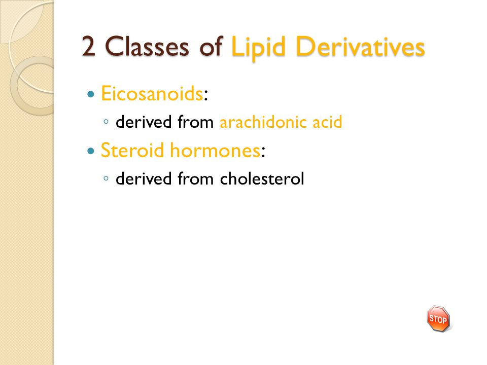 2 Classes of Lipid Derivatives Eicosanoids: ◦ derived from arachidonic acid Steroid hormones: ◦ derived from cholesterol
