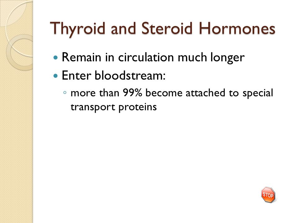 Thyroid and Steroid Hormones Remain in circulation much longer Enter bloodstream: ◦ more than 99% become attached to special transport proteins