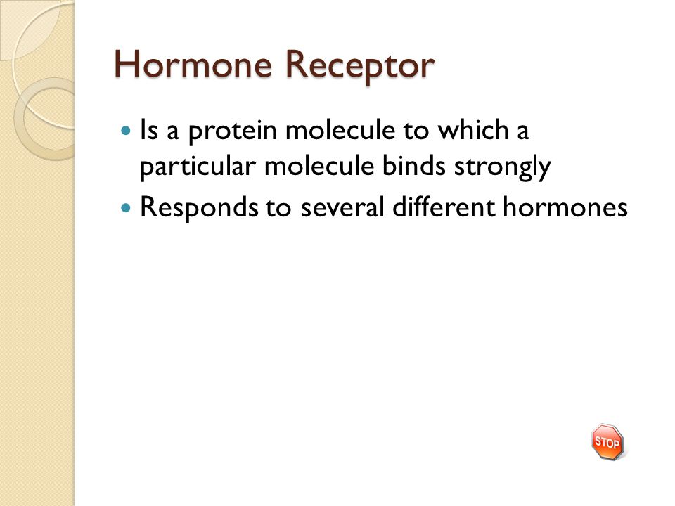 Hormone Receptor Is a protein molecule to which a particular molecule binds strongly Responds to several different hormones
