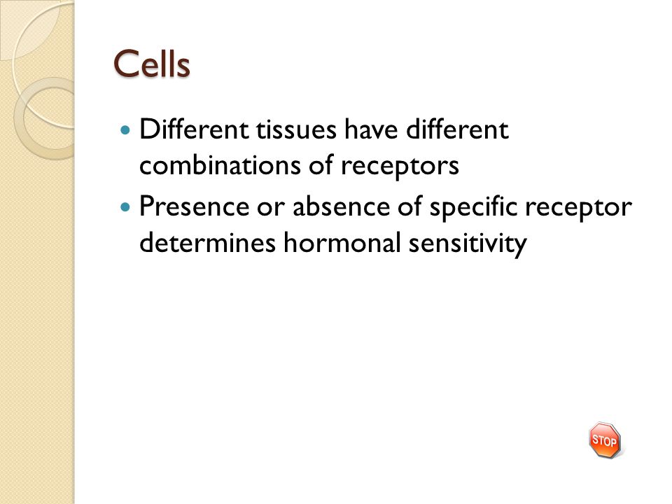 Cells Different tissues have different combinations of receptors Presence or absence of specific receptor determines hormonal sensitivity
