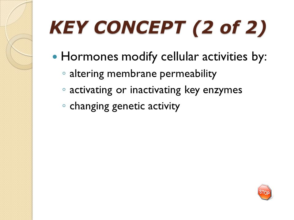 KEY CONCEPT (2 of 2) Hormones modify cellular activities by: ◦ altering membrane permeability ◦ activating or inactivating key enzymes ◦ changing gene