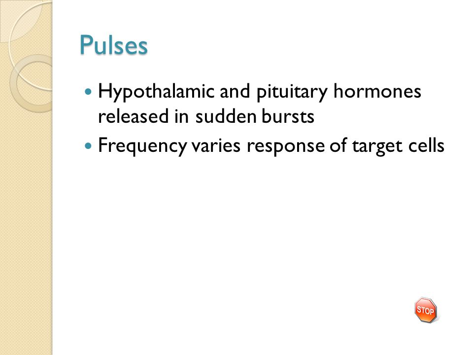 Pulses Hypothalamic and pituitary hormones released in sudden bursts Frequency varies response of target cells