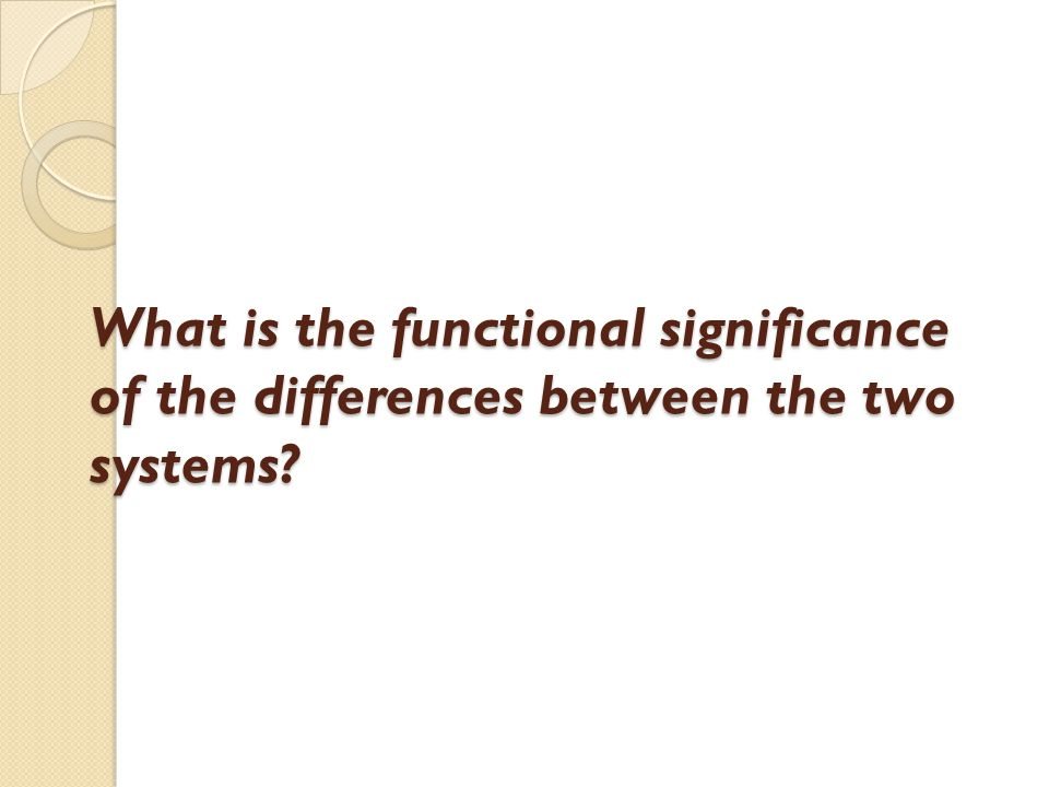 What is the functional significance of the differences between the two systems?
