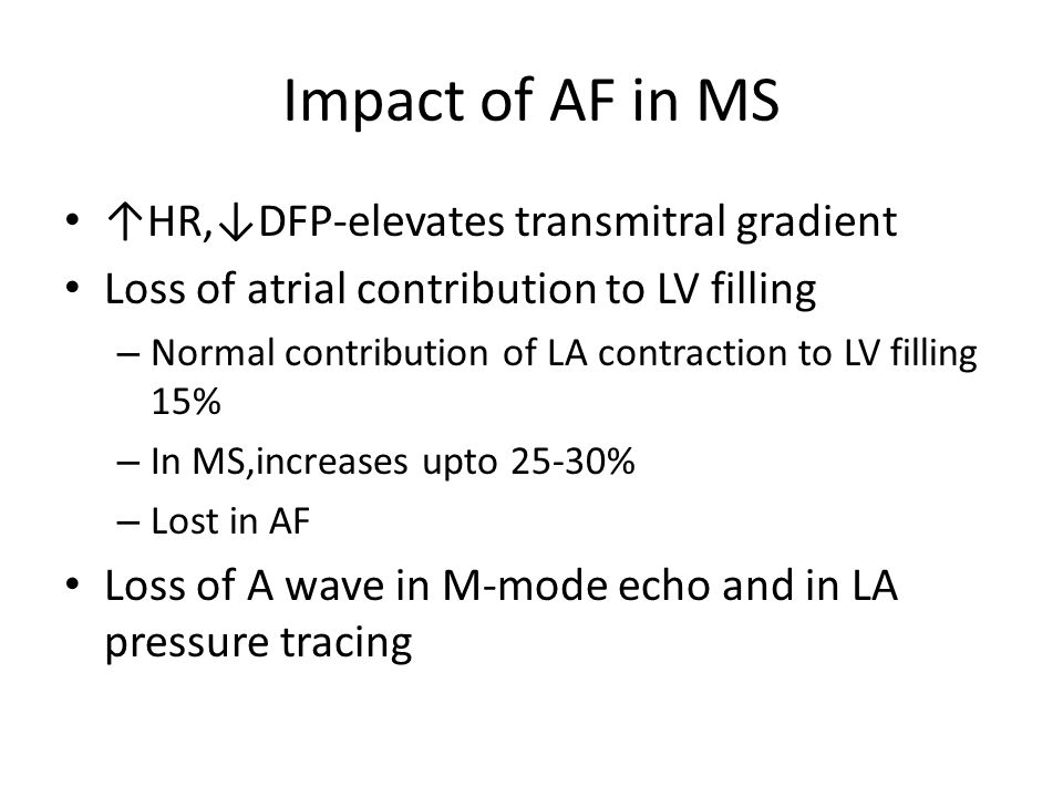 Impact of AF in MS ↑HR,↓DFP-elevates transmitral gradient Loss of atrial contribution to LV filling – Normal contribution of LA contraction to LV fill