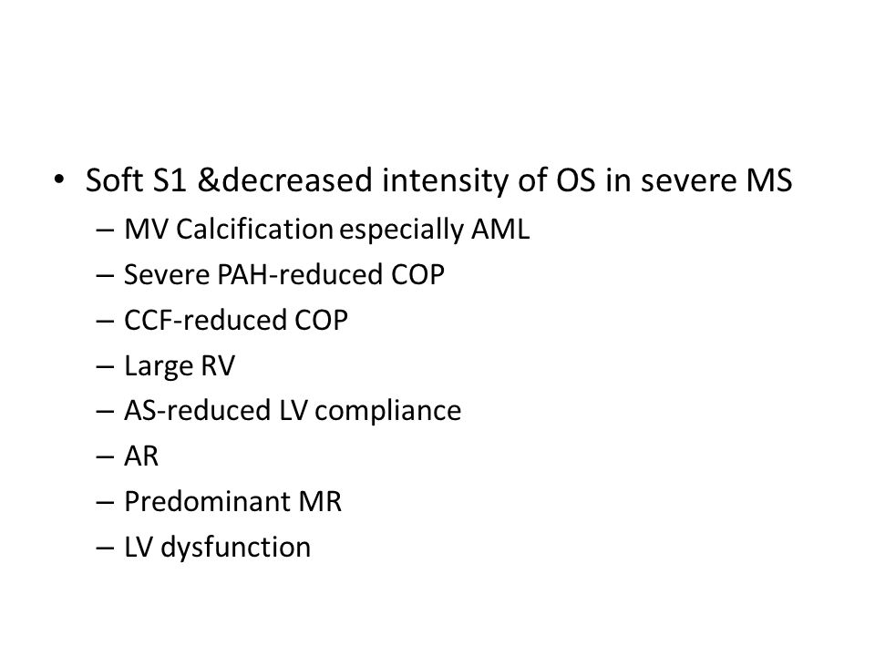 Soft S1 &decreased intensity of OS in severe MS – MV Calcification especially AML – Severe PAH-reduced COP – CCF-reduced COP – Large RV – AS-reduced L