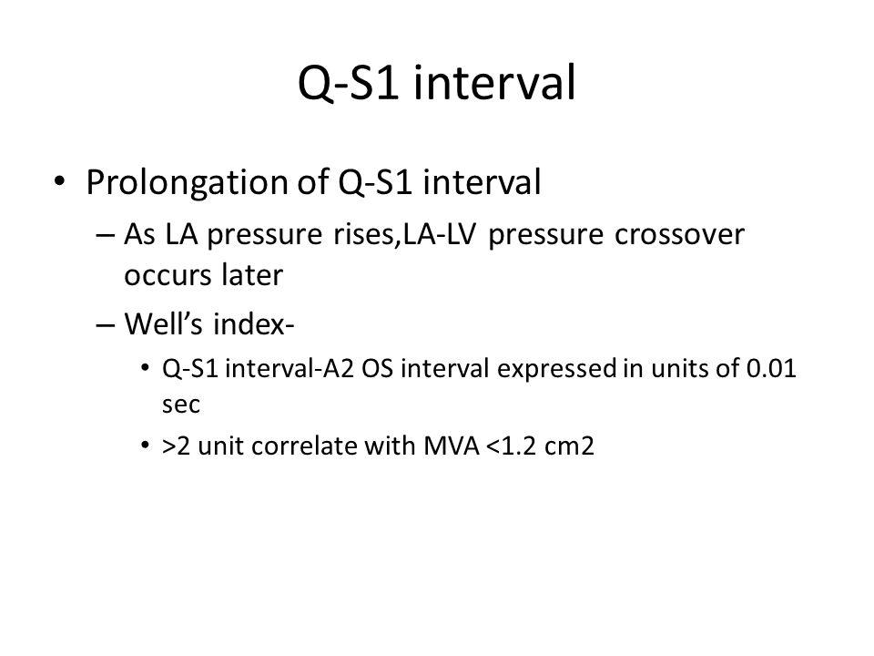 Q-S1 interval Prolongation of Q-S1 interval – As LA pressure rises,LA-LV pressure crossover occurs later – Well's index- Q-S1 interval-A2 OS interval