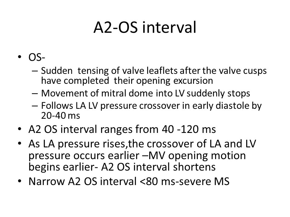 A2-OS interval OS- – Sudden tensing of valve leaflets after the valve cusps have completed their opening excursion – Movement of mitral dome into LV s