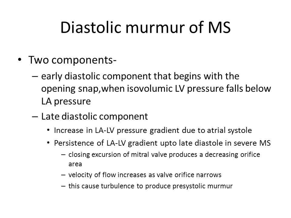 Diastolic murmur of MS Two components- – early diastolic component that begins with the opening snap,when isovolumic LV pressure falls below LA pressu