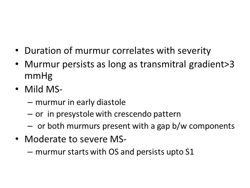 Duration of murmur correlates with severity Murmur persists as long as transmitral gradient>3 mmHg Mild MS- – murmur in early diastole – or in presyst