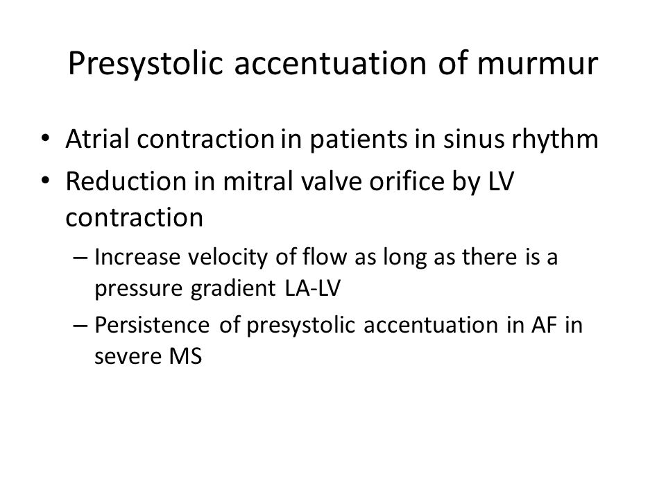 Presystolic accentuation of murmur Atrial contraction in patients in sinus rhythm Reduction in mitral valve orifice by LV contraction – Increase veloc