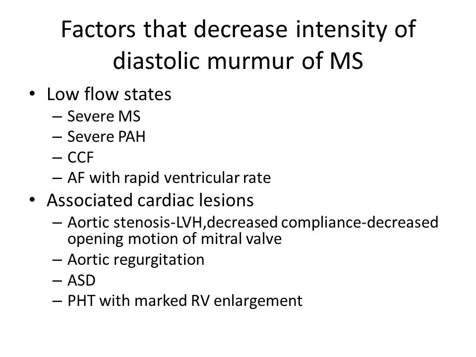 Factors that decrease intensity of diastolic murmur of MS Low flow states – Severe MS – Severe PAH – CCF – AF with rapid ventricular rate Associated c
