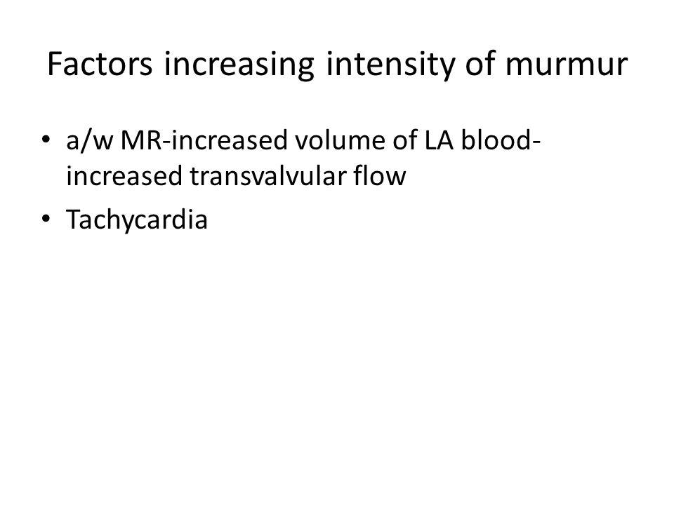 Factors increasing intensity of murmur a/w MR-increased volume of LA blood- increased transvalvular flow Tachycardia