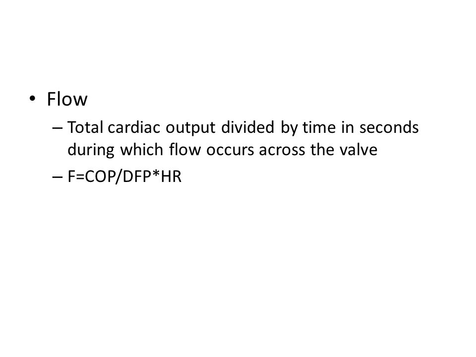 Flow – Total cardiac output divided by time in seconds during which flow occurs across the valve – F=COP/DFP*HR