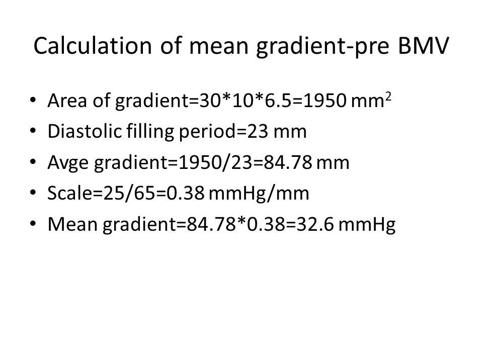 Calculation of mean gradient-pre BMV Area of gradient=30*10*6.5=1950 mm 2 Diastolic filling period=23 mm Avge gradient=1950/23=84.78 mm Scale=25/65=0.