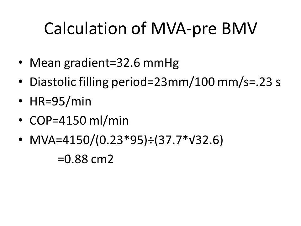 Calculation of MVA-pre BMV Mean gradient=32.6 mmHg Diastolic filling period=23mm/100 mm/s=.23 s HR=95/min COP=4150 ml/min MVA=4150/(0.23*95)÷(37.7*√32