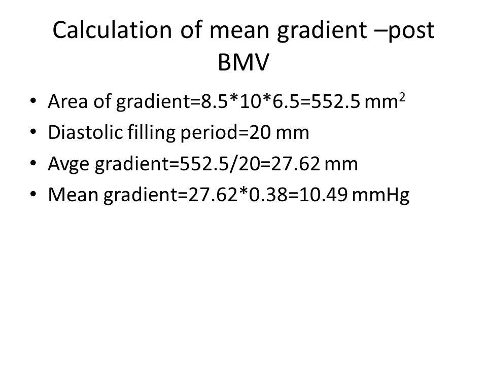 Calculation of mean gradient –post BMV Area of gradient=8.5*10*6.5=552.5 mm 2 Diastolic filling period=20 mm Avge gradient=552.5/20=27.62 mm Mean grad