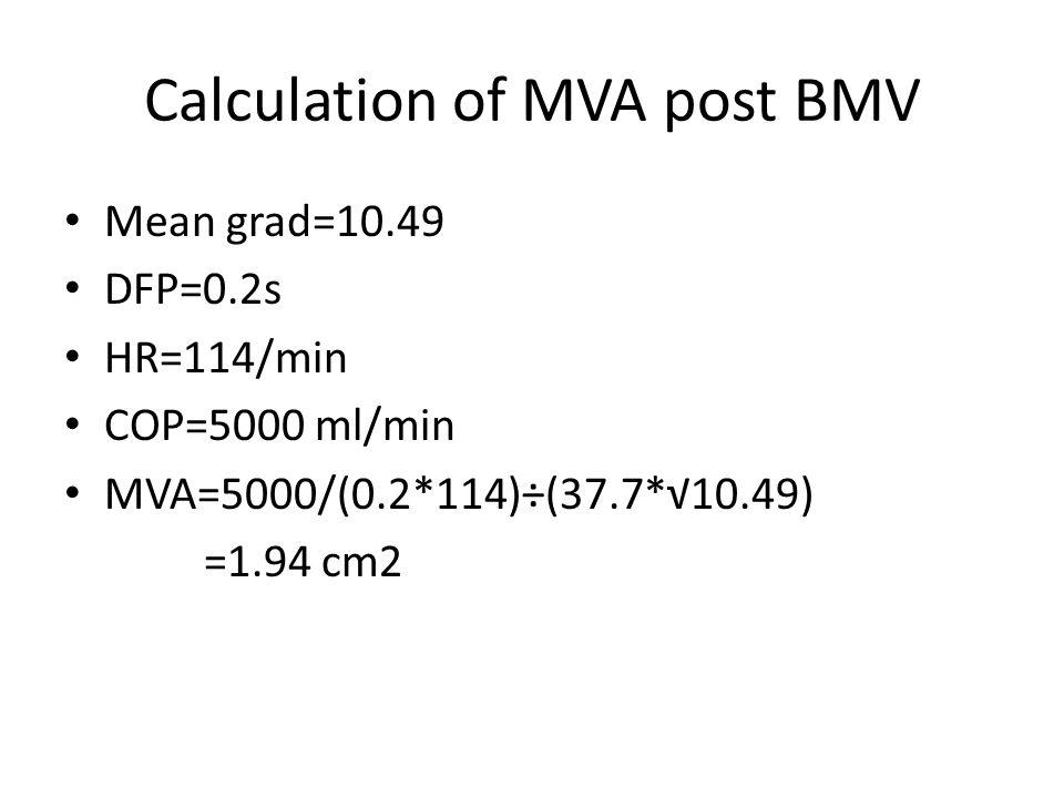 Calculation of MVA post BMV Mean grad=10.49 DFP=0.2s HR=114/min COP=5000 ml/min MVA=5000/(0.2*114)÷(37.7*√10.49) =1.94 cm2