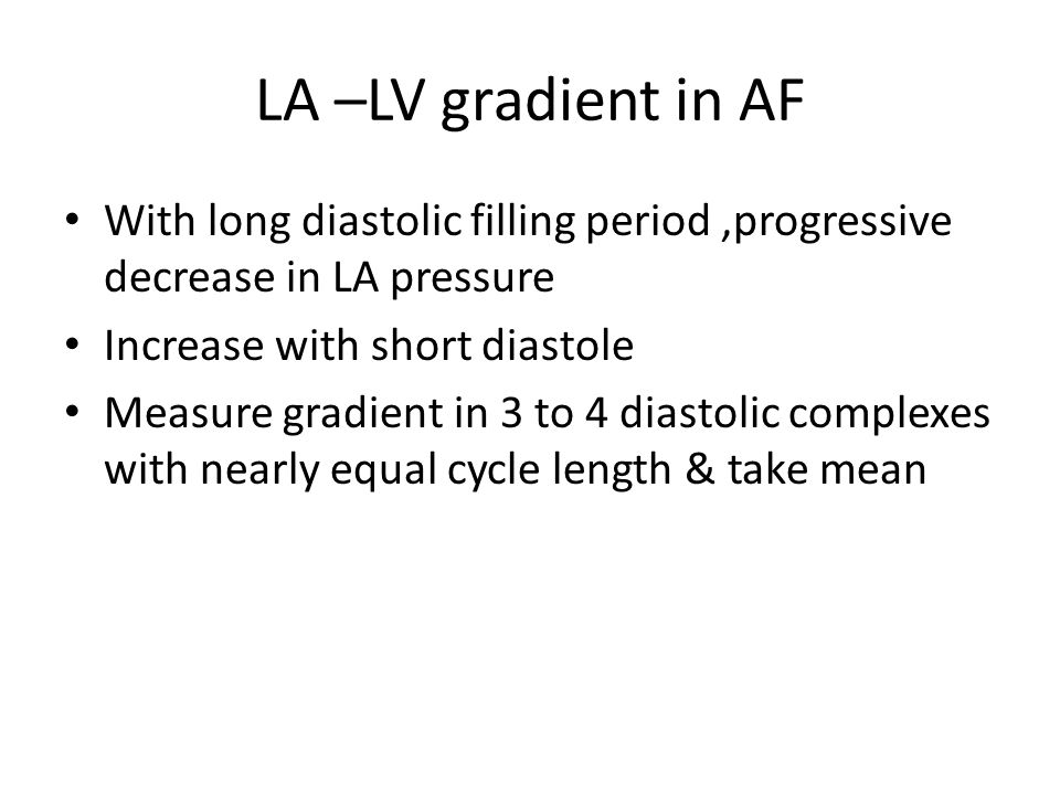 LA –LV gradient in AF With long diastolic filling period,progressive decrease in LA pressure Increase with short diastole Measure gradient in 3 to 4 d