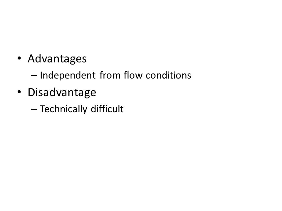 Advantages – Independent from flow conditions Disadvantage – Technically difficult
