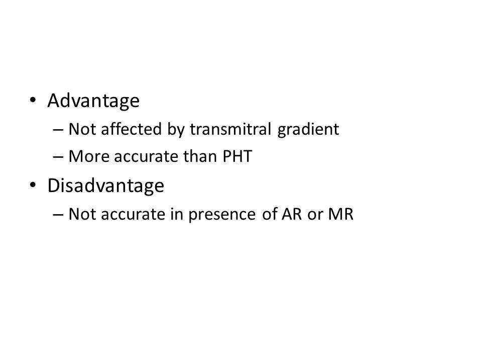 Advantage – Not affected by transmitral gradient – More accurate than PHT Disadvantage – Not accurate in presence of AR or MR