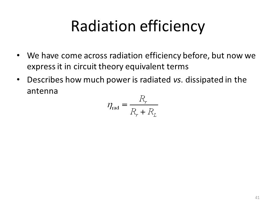 Radiation efficiency We have come across radiation efficiency before, but now we express it in circuit theory equivalent terms Describes how much power is radiated vs.