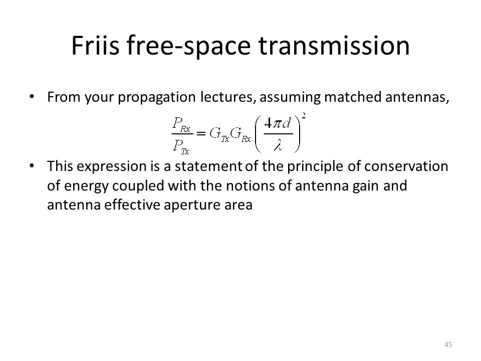 Friis free-space transmission From your propagation lectures, assuming matched antennas, This expression is a statement of the principle of conservation of energy coupled with the notions of antenna gain and antenna effective aperture area 45