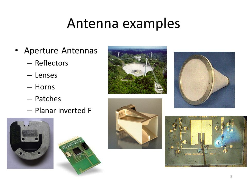 Antenna examples Aperture Antennas – Reflectors – Lenses – Horns – Patches – Planar inverted F 5