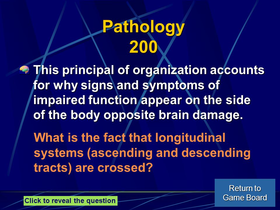 Pathology 200 This principal of organization accounts for why signs and symptoms of impaired function appear on the side of the body opposite brain damage.