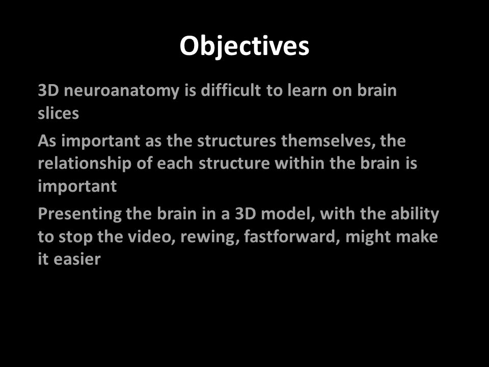 Objectives 3D neuroanatomy is difficult to learn on brain slices As important as the structures themselves, the relationship of each structure within the brain is important Presenting the brain in a 3D model, with the ability to stop the video, rewing, fastforward, might make it easier