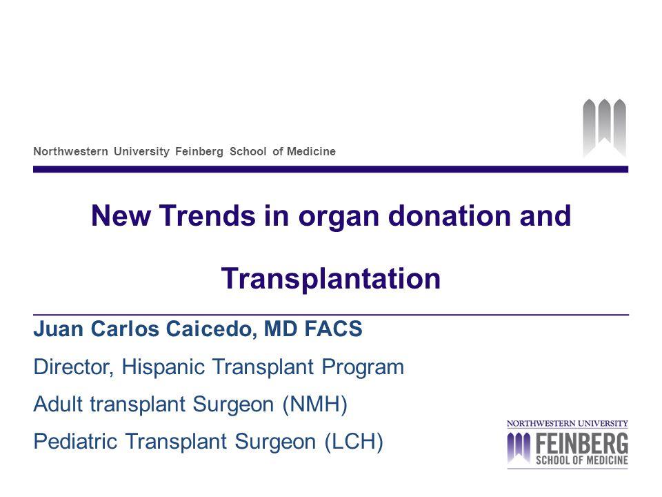 Northwestern University Feinberg School of Medicine New Trends in organ donation and Transplantation Juan Carlos Caicedo, MD FACS Director, Hispanic Transplant Program Adult transplant Surgeon (NMH) Pediatric Transplant Surgeon (LCH)