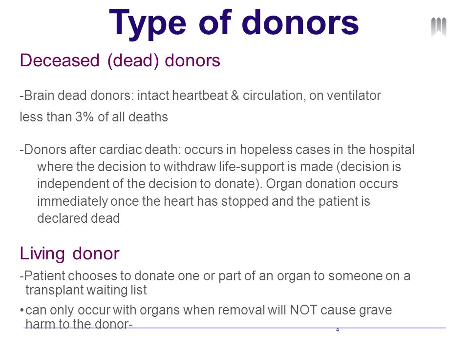 4 Type of donors Deceased (dead) donors -Brain dead donors: intact heartbeat & circulation, on ventilator less than 3% of all deaths -Donors after cardiac death: occurs in hopeless cases in the hospital where the decision to withdraw life-support is made (decision is independent of the decision to donate).