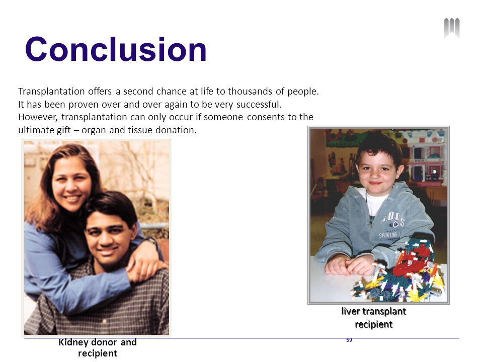 59 Conclusion Transplantation offers a second chance at life to thousands of people. It has been proven over and over again to be very successful. How