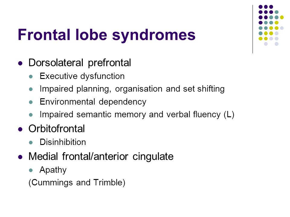 Frontal lobe syndromes Dorsolateral prefrontal Executive dysfunction Impaired planning, organisation and set shifting Environmental dependency Impaired semantic memory and verbal fluency (L) Orbitofrontal Disinhibition Medial frontal/anterior cingulate Apathy (Cummings and Trimble)