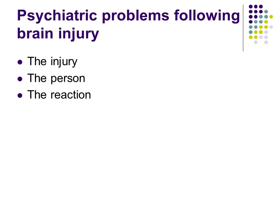 Psychiatric problems following brain injury The injury The person The reaction
