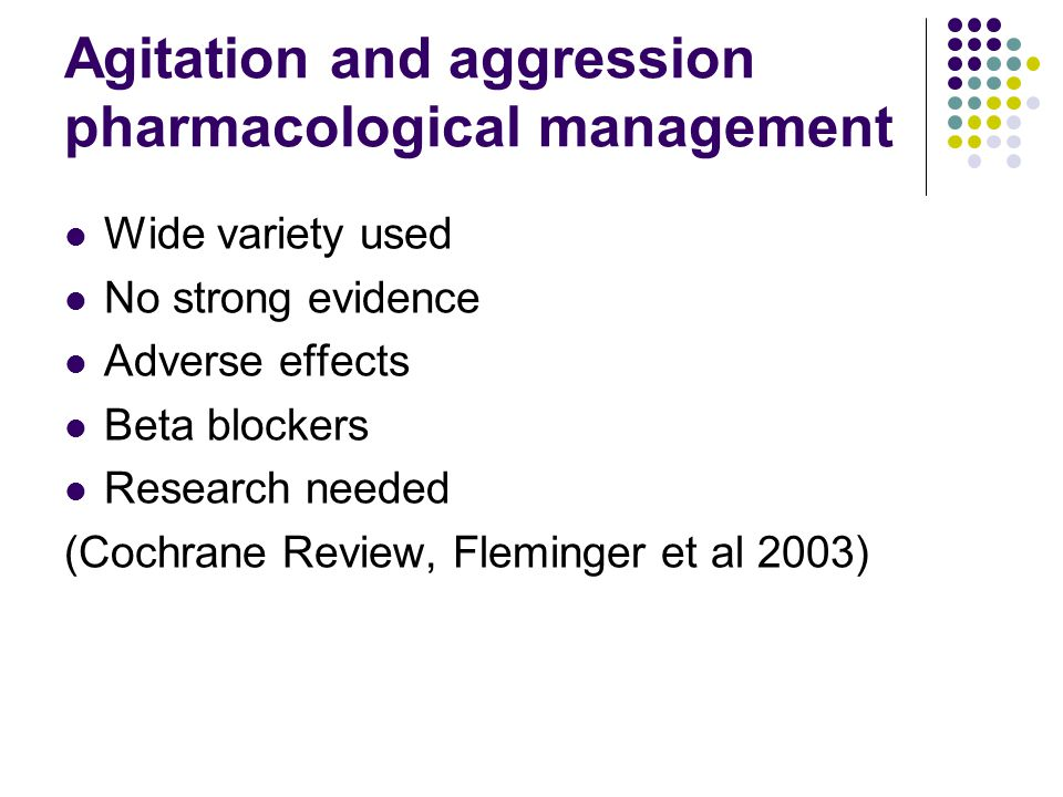 Agitation and aggression pharmacological management Wide variety used No strong evidence Adverse effects Beta blockers Research needed (Cochrane Review, Fleminger et al 2003)