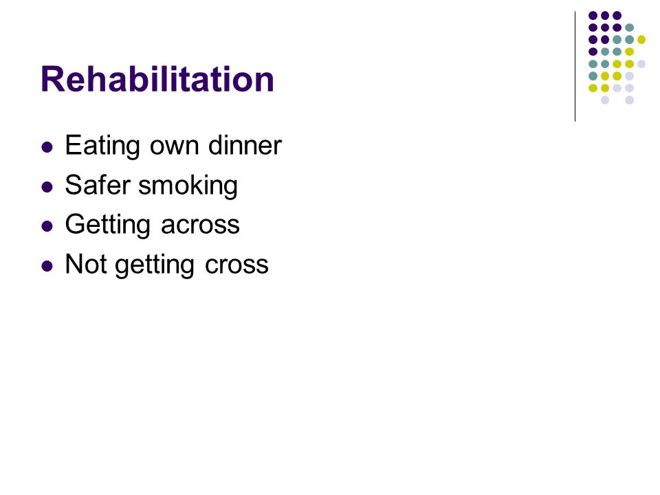 Rehabilitation Eating own dinner Safer smoking Getting across Not getting cross