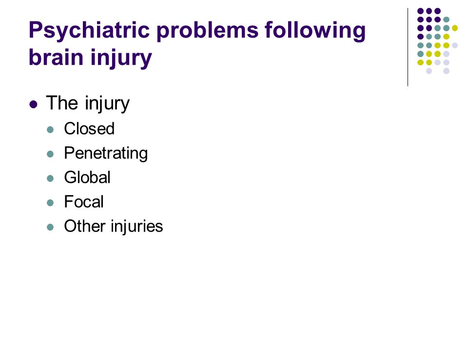Psychiatric problems following brain injury The injury Closed Penetrating Global Focal Other injuries