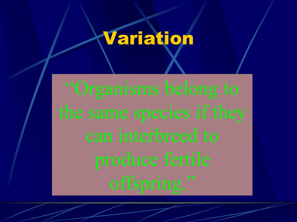 Variation Organisms belong to the same species if they can interbreed to produce fertile offspring.