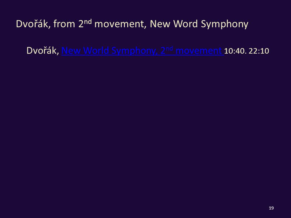 Dvořák, from 2 nd movement, New Word Symphony Dvořák, New World Symphony, 2 nd movement 10:40.
