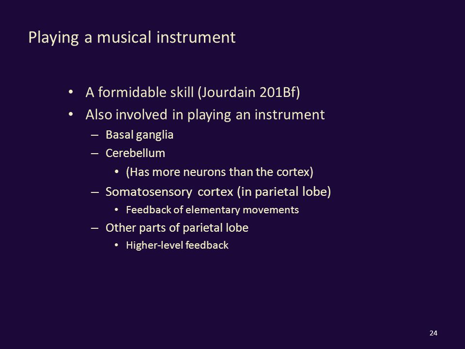 Playing a musical instrument A formidable skill (Jourdain 201Bf) Also involved in playing an instrument – Basal ganglia – Cerebellum (Has more neurons than the cortex) – Somatosensory cortex (in parietal lobe) Feedback of elementary movements – Other parts of parietal lobe Higher-level feedback 24