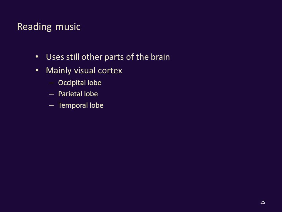 Reading music Uses still other parts of the brain Mainly visual cortex – Occipital lobe – Parietal lobe – Temporal lobe 25