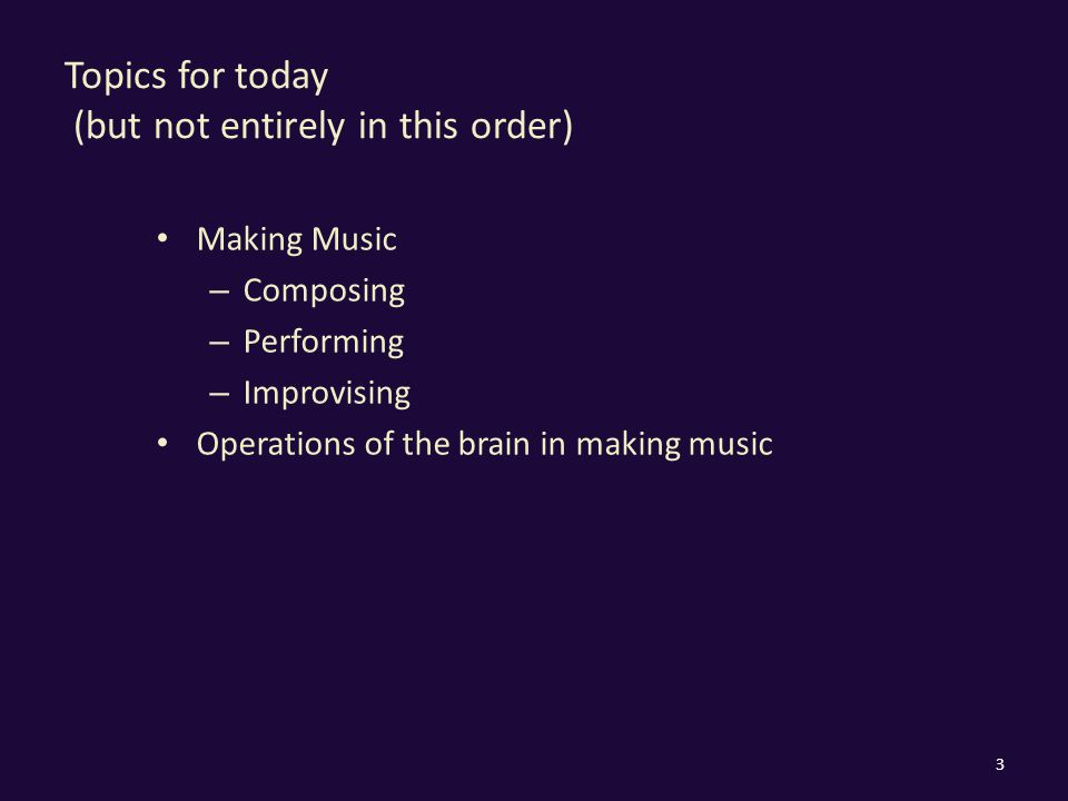 Topics for today (but not entirely in this order) Making Music – Composing – Performing – Improvising Operations of the brain in making music 3