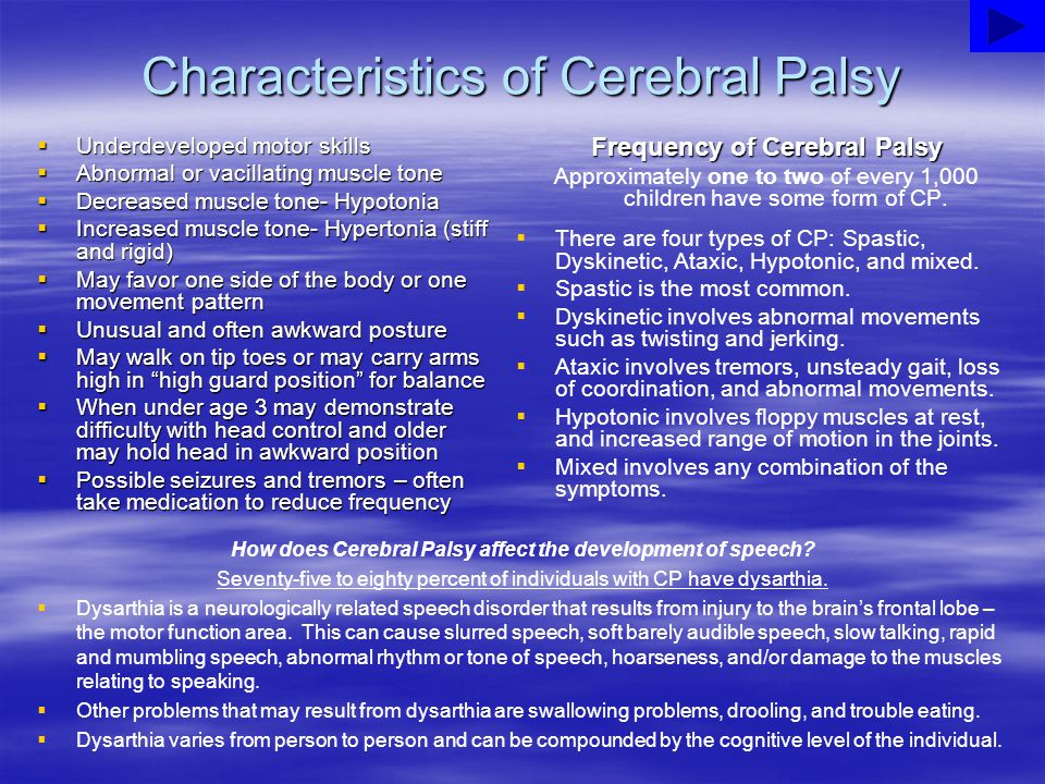 Characteristics of Cerebral Palsy How does Cerebral Palsy affect the development of speech? Seventy-five to eighty percent of individuals with CP have