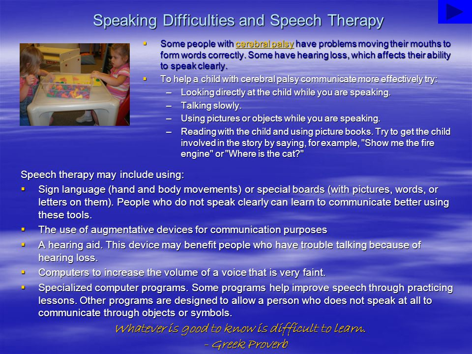 Speaking Difficulties and Speech Therapy  Some people with cerebral palsy have problems moving their mouths to form words correctly. Some have hearin