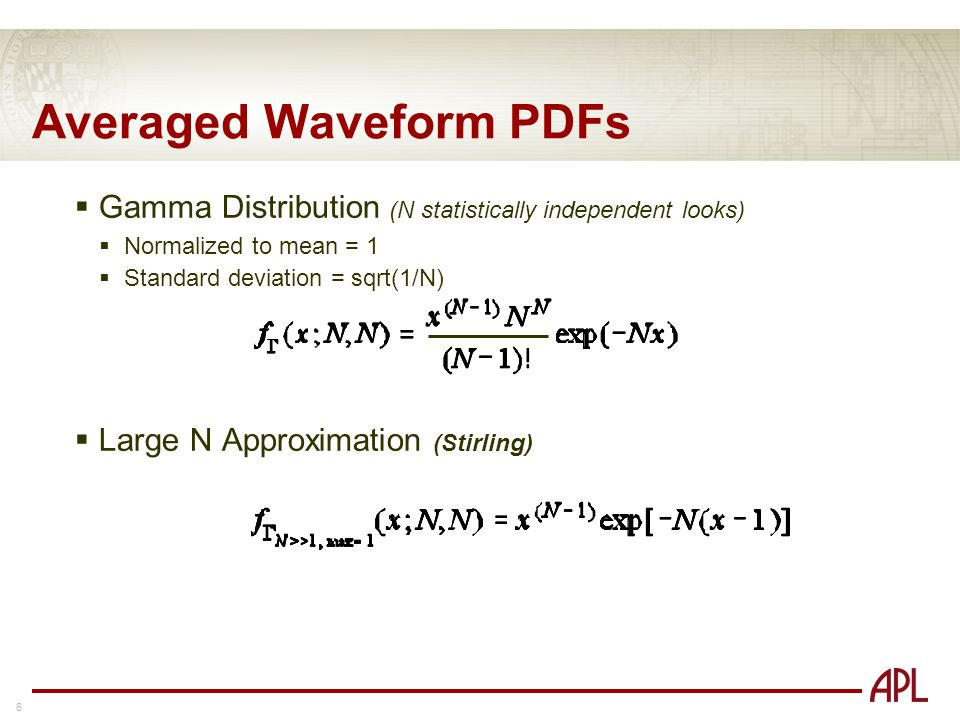 6 Averaged Waveform PDFs  Gamma Distribution (N statistically independent looks)  Normalized to mean = 1  Standard deviation = sqrt(1/N)  Large N Approximation (Stirling)