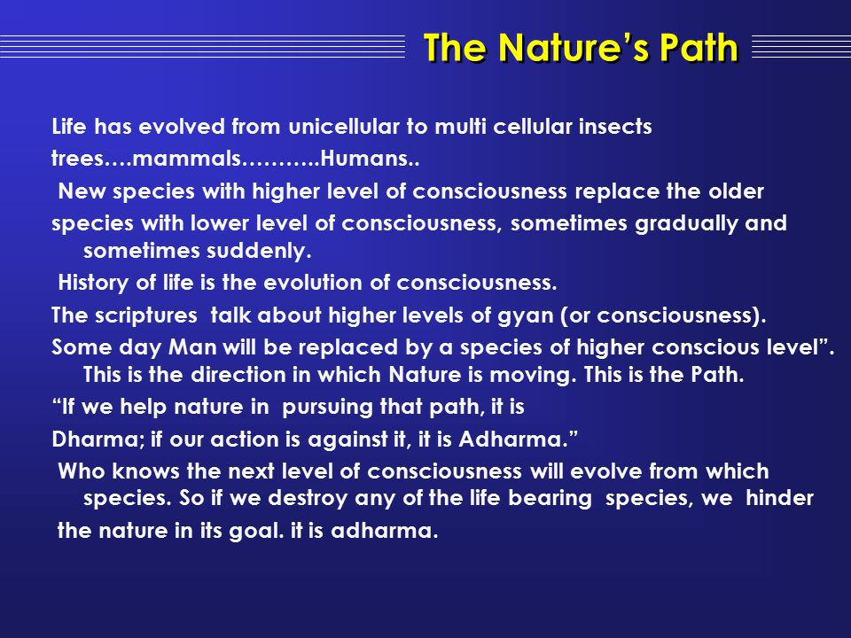 Life has evolved from unicellular to multi cellular insects trees….mammals………..Humans.. New species with higher level of consciousness replace the old